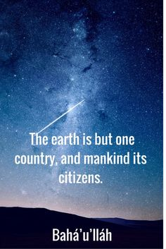 The earth is but one country, and mankind its citizens. Bahá'u'lláh