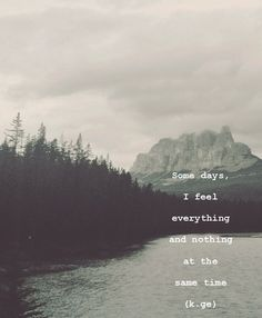 """""""Somedays, I feel nothing and everything at the same time"""". (k.ge) l It is a blessing and curse to feel everything so deeply - this is for the days when you are seemingly aware of everything and nothing all at once."""