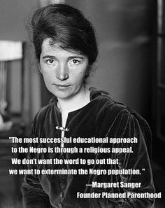 "Planned Parenthood founder Margaret Sanger quote:...We don't want the word to get out that we want to exterminate the Negro population""........evil"