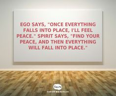 """Ego says, """"Once everything falls into place, I'll feel peace."""" Spirit says, """"Find your peace, and then everything will fall into place."""" - Quote From Recite.com #RECITE #QUOTE"""