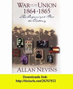 War for the Union  The Organized War to Victory 1864-1865 (9781568522999) Allan Nevins , ISBN-10: 1568522991  , ISBN-13: 978-1568522999 ,  , tutorials , pdf , ebook , torrent , downloads , rapidshare , filesonic , hotfile , megaupload , fileserve