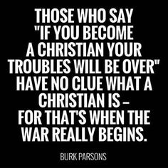 """Those who say 'If you become a Christian your troubles will be over' have no clue what a Christian is - for that's when the war really begins."" (Burk Parsons)"