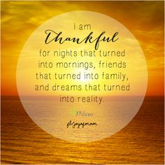 I am thankful for nights that turned into mornings, friends that turned into family, and dreams that turned into reality.  #thankful #gratitudequotes #gratitude