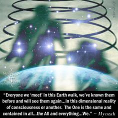 """""""Everyone we 'meet' in this Earth walk, we've known them before and will see them again…in this dimensional reality of consciousness or another. The One is the same and contained in all…the All and everything…We."""" ~ Mynzah"""