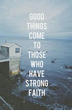 Good things will come to those who have strong faith......