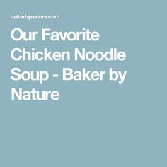 Our Favorite Chicken Noodle Soup - Baker by Nature