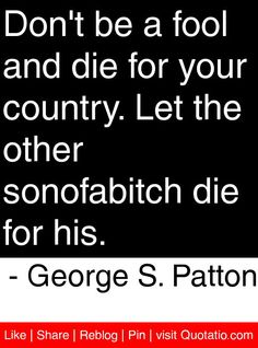 Don't be a fool and die for your country. Let the other sonofabitch die for his. - George S. Patton #quotes #quotations
