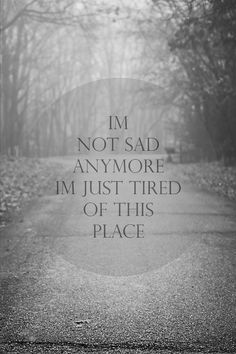 I'm not sad anymore, I'm just tired of this place. (ok, I am still sad, too)