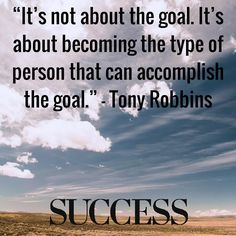 """""""It's not about the goal. It's about becoming the type of person that accomplish the goal."""" — Tony Robbins Discover how to set and accomplish more powerful goals."""