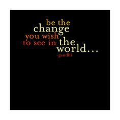 Be the change you wish to see in the world. - Ghandi