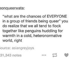 "the funny thing is we tend to do it without realising and then someone comes out and everyones like ""same""<< tru, almost my entire friend group is queer and when ppl notice they are like wHOA WHAT yes please come join us young gays Lgbt Memes, Bubbline, Lgbt Community, Faith In Humanity, Gay Pride, Tumblr Funny, Transgender, The Funny, In This World"
