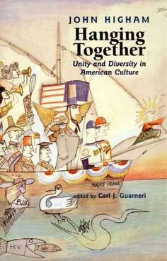 Hanging together : unity and diversity in American culture (2001) / John Higham ; edited by Carl J. Guarneri.  Carl Guarneri is a professor of History.