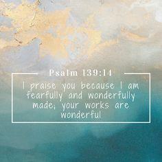 Psalm 139.14 I praise you because I am fearfully and wonderfully made;