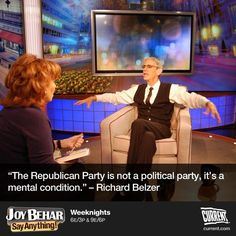 """""""The republican party is not a political party, it's a mental condition."""" --Richard Belzer"""