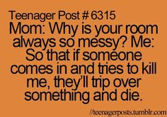Teenager Post #6315 Mom: Why is your room always so messy? Me: So that if someone comes in and tries to kill me, they'll trip over something and die. teenagerposts.tumblr.com