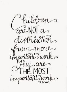 Children are not a distraction from more important work. They are the most important work. C S Lewis