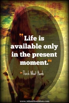 """life is only available in this present moment 