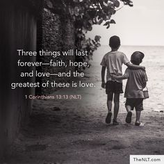Three things will last forever- faith, hope, and love- and the greatest of these is love. 1 Corinthians 13:13 (NLT)