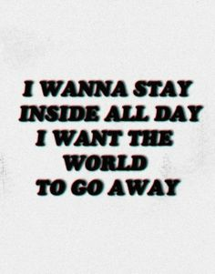 Quote : I wanna stay inside all day. I want the world to go away/ marina and the diamonds