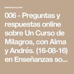 006 - Preguntas y respuestas online sobre Un Curso de Milagros, con Alma y Andrés. (16-08-16) en Enseñanzas sobre Un Curso de Milagros en mp3(18/08 a las 15:46:40) 01:48:43 12585148  - iVoox