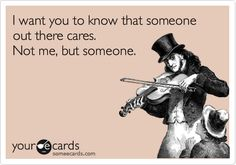 """I want you to know that someone out there cares."" + YOUR ECARDS + funny + lol + humor Just In Case, Just For You, Def Not, Haha Funny, Funny Stuff, Funny Shit, Funny Work, Freaking Hilarious, Lol So True"