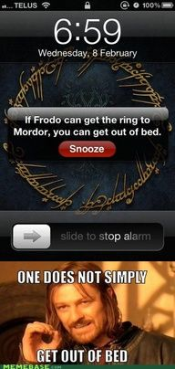 """If Frodo can get the ring to Mordor, you can get out of bed."" ""One does not simply get out of bed."" Seriously though, I need to try this. XD"