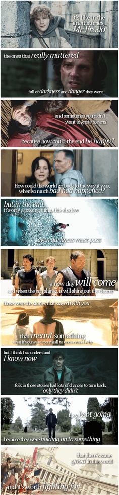 It's like in the great stories, Mr. Frodo, the ones that really mattered. Full of darkness and danger they were. And sometimes you didn't want to know the end, because how could the end be happy? How could the world go back to the way it was, when so much bad had happened? But in the end, it's only a passing thing, this shadow; even darkness must pass. A new day will come. And when the sun shines, it will shine out the clearer. Those were the stories that stayed with you, that meant…