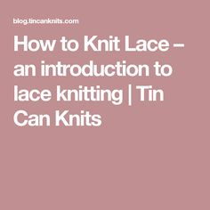 How to Knit Lace – an introduction to lace knitting | Tin Can Knits