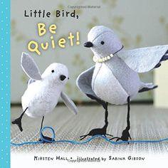 Little Bird, Be Quiet!: Kirsten Hall, Sabina Gibson: 9781609055202: Amazon.com: Books