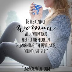 """Be the kind of woman who, when your feet hit the floor in the morning, the Devil days, """"oh no, she's up!"""""""