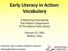 'Early Literacy in Action: Vocabulary' A Workshop presented by the Children's Department of the Abilene Public Library in Abilene, Texas on February 12, 2015. …