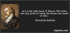 Friedrich Schiller quotes - Art is the right hand of Nature. The latter has only given us being, the former has made us men. Art Quotes, Inspirational Quotes, Friedrich Schiller, Us Man, Darwin, Famous Quotes, Natural History, Biology, Proverbs