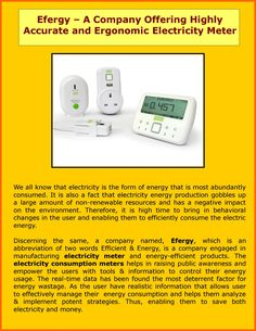 Efergy, which is an abbreviation of two words Efficient & Energy, is a company engaged in manufacturing electricity meter and energy-efficient products. The electricity consumption meters helps in raising public awareness and empower the users with tools & information to control their energy usage.