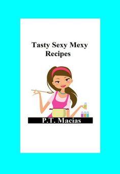 Tasty Sexy Mexy Recipes by P.T. Macias