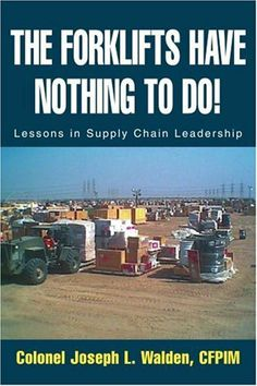 The Forklifts Have Nothing To Do!: Lessons in Supply Chain Leadership by Joseph L. Walden. $13.95. Publication: December 23, 2003. Publisher: iUniverse, Inc. (December 23, 2003)