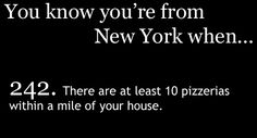 You know you're from NY when there are at least 10 pizzerias within a mile of your house.