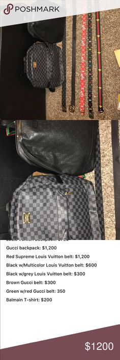 Five Designer belts, Louis Vuitton and Gucci bags Louis Vuitton backpack: $750 Gucci backpack: $1,200 Red Supreme Louis Vuitton belt: $1,200 Black w/Multicolor Louis Vuitton belt: $600  Black w/grey Louis Vuitton belt: $300 Brown Gucci belt: $300 Green w/red Gucci belt: 350 Balmain T-shirt: $200 Gucci Accessories Belts
