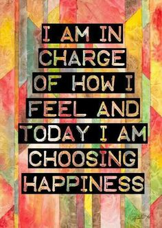 I am in charge of how I feel and today I am choosing happiness. #Positive quote