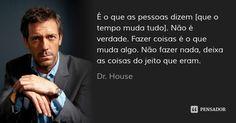 É o que as pessoas dizem [que o tempo muda tudo]. Não é verdade. Fazer coisas é o que muda algo. Não fazer nada, deixa as coisas do jeito que eram. — Dr. House
