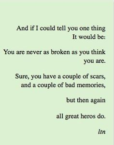 And if I could tell you one thing, it would be: You are never as broken as you think you are. Sure, you have a couple of scare, and a couple of bad memories, but then again, all great heroes do.