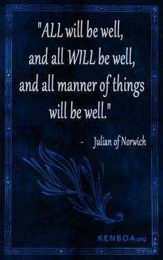 All will be well, and all will be well, and all manner of things will be well. - Julian of Norwich