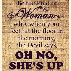 Make the devil say, oh no she's up!