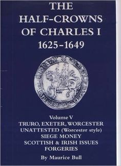 The Half-crowns of Charles I Minted in England, Scotland and Ireland 1625-1649: v.5: Truro, Exeter, Worcester, Unattested (worcester Style) Siege Money, Scottish and Irish, Forgeries: Maurice Bull