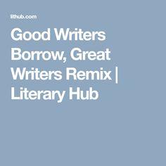 Good Writers Borrow, Great Writers Remix   Literary  Hub