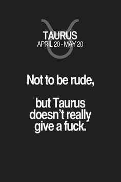 Not to be rude, but Taurus doesn't really give a fuck. Taurus | Taurus Quotes | Taurus Zodiac Signs