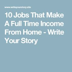 10 Jobs That Make A Full Time Income From Home - Write Your Story
