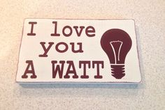A personal favorite from my Etsy shop https://www.etsy.com/listing/220035687/love-you-a-watt-distressed-wood-sign