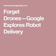 Forget Drones—Google Explores Robot Delivery