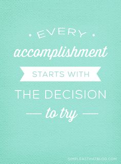 """Every accomplishment starts with the decision to try."" - unknown"