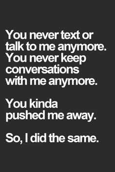 You never text or talk to me anymore. You never keep conversations with me anymore. You kinda pushed me away. So, I did the same.